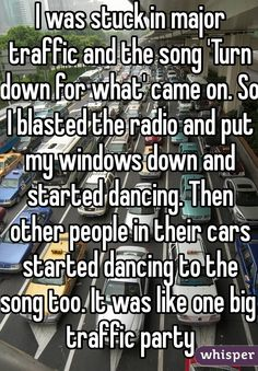 """I was stuck in major traffic and the song 'Turn down for what' came on. So I blasted the radio and put my windows down and started dancing. Then other people in their cars started dancing to the song too. It was like one big traffic party"""