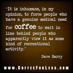 """""""It is inhumane, in my opinion, to force people who have a genuine medical need for coffee to wait in line behind people who apparently view it as soem kind of recreational activity."""" Dave Barry"""