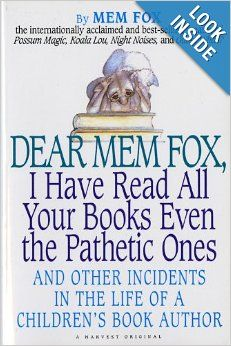 Dear Mem Fox, I Have Read All Your Books Even the Pathetic Ones: And Other Incidents in the Life of a Children's Book Author  by Mem Fox