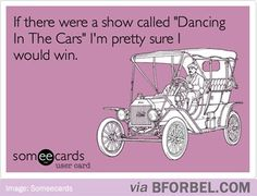 """If there was a show called """"Dancing in the cars"""" I'm pretty sure I would win."""