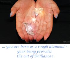 ... you are born as a rough diamond ~ your #being provides the cut of brilliance !