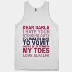 If they're going to make these they need to be ACCURATE. Use the EXACT quote. Ugh it pisses me off when they don't! How it should read...  Dear Darla I hate your stinking guts.  You make me vomit!  You are the SCUUUUUUUM between my toes.   Love, Alfalfa