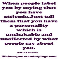 When people label you by saying that you have attitude.Just tell them that you have a personality which is unshakable and unaffected by what people say about you… Aarti Khurana