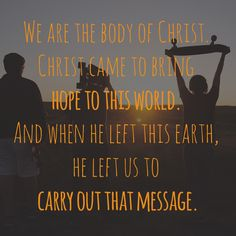 """We are the body of Christ.  Christ came to bring hope to this world.  And when he left this earth, he left us to carry out that message."""
