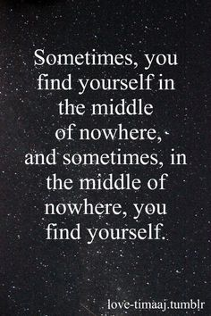 Sometimes you find yourself in the middle of nowhere; and sometimes, in the middle of nowhere, you find yourself.
