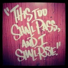 """""""This too shall pass"""" was said to me over and over again these past 3 years by a very smart lady.. it got me all the way through nursing school. Guess what? She was right! .. very smart indeed."""
