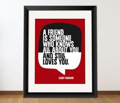 """""""A friend is someone who knows all about you and still loves you."""" - Elbert Hubbard"""