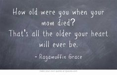 How old were you when your mom died? That's all the older your heart will ever be. #mom #missmymom