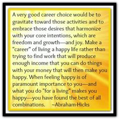 A very good career choice would be to gravitate toward those activities and to embrace those desires that harmonize with your core intentions, which are freedom and growth... *Abraham-Hicks Quotes (AHQ1345)