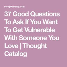 37 Good Questions To Ask If You Want To Get Vulnerable With Someone You Love   Thought Catalog