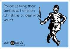 Police: Leaving their families at home on Christmas to deal with yours.  And every other holiday.  And birthdays.  And weekends.  And during dinner.  And late at night.  Etc., etc., etc.