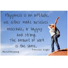 Happiness is an attitude, we either make ourselves miserable, or happy and strong.  The amount of work is the same.