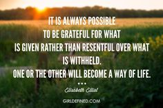 """""""It is always possible to be grateful for what is given rather than resentful over what is withheld. One or the other will become a way of life. Faith Quotes, Me Quotes, Quotable Quotes, Wisdom Quotes, Elizabeth Elliot, Jim Elliot, Great Quotes, Inspirational Quotes, Finding Happiness"""