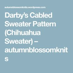 Darby's Cabled Sweater Pattern (Chihuahua Sweater) – autumnblossomknits