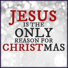 """Jesus is the ONLY reason for Christmas"""