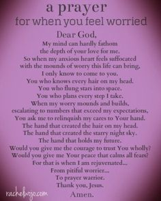 A prayer for when you're worried. Need a copy for my prayer journal and for my daughter. Now Quotes, Life Quotes Love, Bible Quotes, Bible Verses, Qoutes, Prayer Quotes, Do Not Worry Quotes, Quotes About Not Worrying, Prayer Scriptures