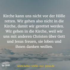 Ob man in den Himmel kommt oder nicht, hat nichts mit dem Kirchenbesuch zu tun. Eine (gute) Kirche ist der Wegweiser zum Himmel; niemals der Weg.
