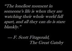 """The loneliest moment in someone's life is when they are watching their whole world fall apart, and all they can do is stare blankly."" — F. Scott Fitzgerald, The Great Gatsby"