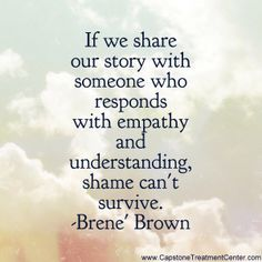 If we share our story with someone who responds with empathy and understanding, shame can't survive. -Brene' Brown this is so true! Great Quotes, Quotes To Live By, Inspirational Quotes, Motivational, Brene Brown Zitate, A Lovely Journey, Brene Brown Quotes, Daring Greatly, Encouragement