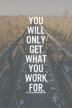 you will only get what you work for