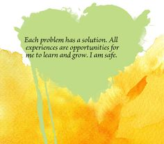 Each problem has a solution. All experiences are opportunities for me to learn and grow. I am safe.