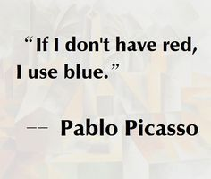 "[Inspiration from ""If I don't have red, I use blue"" - Pablo Picasso Great Quotes, Quotes To Live By, Me Quotes, Motivational Quotes, Inspirational Quotes, Music Quotes, Wisdom Quotes, The Words, Pablo Picasso Quotes"
