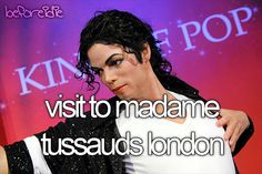 Visit Madame Tussaud's in London.