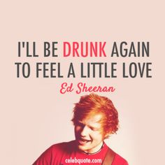 Ed Sheeran, Drunk Quote (About love drunk celebquote)