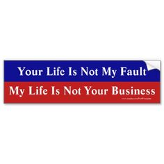 Your Life Is Not My Fault, My Life Is Not Your Biz Bumper Stickers