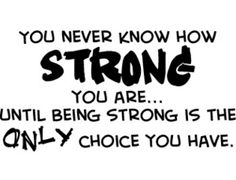 When you think you are weak remember you're only as strong as you need to be or let youself be..