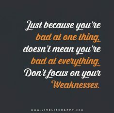 Just because you're bad at one thing, doesn't mean you're bad at everything. Don't focus on your weaknesses.