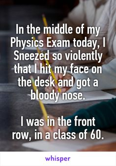 In the middle of my Physics Exam today, I Sneezed so violently that I hit my face on the desk and got a bloody nose.  I was in the front row, in a class of 60.