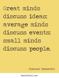 Great minds discuss ideas; average minds discuss events; small minds discuss people. I'd like to contribute to this brilliant quote that small minds also talk about their problems. Relentlessly. #quote #saying #saythatagain