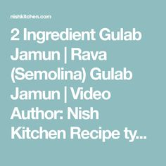 2 Ingredient Gulab Jamun | Rava (Semolina) Gulab Jamun | Video Author:Nish Kitchen Recipe type:Dessert Cuisine:Indian Prep time: 5 mins Cook time: 25 mins Total time: 30 mins Serves:20  Treat yourself to a little something with these cute Indian style donuts soaked in sugar syrup. Indulging in these sweet gulab jamuns made with just two ingredients is an utter delight. Ingredients Sugar syrup: 1½ cup white sugar ¾ cup water ½ tsp rose essence Gulab jamun: 1 tsp ghee 1 cup fine ...