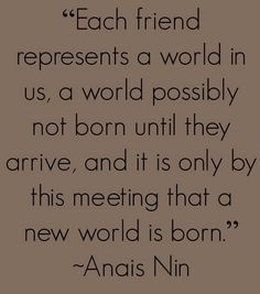 Each friend represents a world in us a world possibly not born until they arrive, and it is only by this meeting that a new world is born. / Anais Nin - Firendships