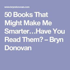 50 Books That Might Make Me Smarter…Have You Read Them? – Bryn Donovan