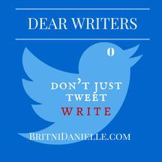 Dear Writers: Don't tweet, WRITE!