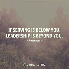 """""""If serving is below you, leadership is beyond you."""" - Anonymous"""