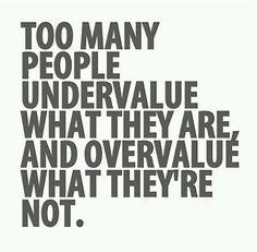 To many people under value what they are, and over value what they're not. Yes. #quotes
