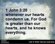 1 John 3:20  :  whenever our hearts condemn us. For God is greater than our hearts, and he knows everything.