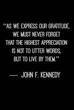 """As we express our gratitude, we must never forget that the highest appreciation is not to utter words, but to live by them"" - JFK"