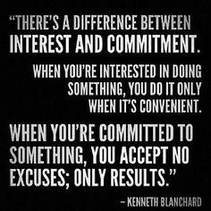 Interest  Commitment...Those that are committed act and do what is correct, those that are just interested find excuses and walk away with no thought or desire to achieve greatness.