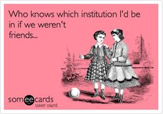Funny Friendship Ecard: Who knows which institution I'd be in if we weren't friends...