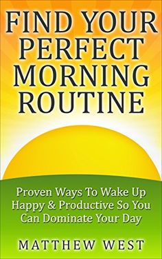FIND YOUR PERFECT MORNING ROUTINE: Proven Ways To Wake Up Happy & Productive So You Can Dominate Your Day by Matthew West http://www.amazon.com/dp/B00S5R0HGW/ref=cm_sw_r_pi_dp_nZ7Svb03DY9TS