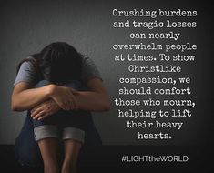 Jesus Comforted Others, Helping to Lift Their Hearts, and So Can You. #LIGHTtheWORLD Crushing burdens and tragic losses can nearly overwhelm people at times. To show Christlike compassion, we should comfort those who mourn, helping to lift their heavy hearts. facebook.com/173301249409767 #ShareGoodness