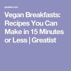 Vegan Breakfasts: Recipes You Can Make in 15 Minutes or Less   Greatist
