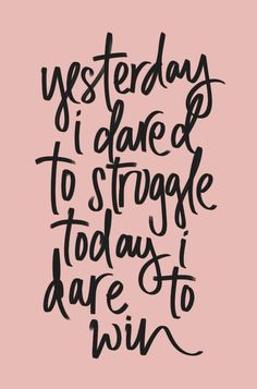 Yesterday I dared to struggle; today I dare to win.