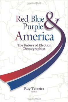 Red, blue & purple America : the future of election demographics / Ruy Teixeira, editor