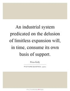 An industrial system predicated on the delusion of limitless expansion will, in time, consume its own basis of support. Picture Quotes.