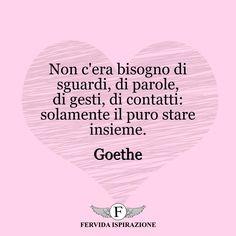 Non c'era bisogno di sguardi, di parole, di gesti, di contatti: solamente il puro stare insieme. - Goethe #amore #coppia #tiamo #complicità #love #frasi #aforismi #citazioni #ispirazione #FervidaIspirazione Quotes And Notes, Morning Sun, Messages